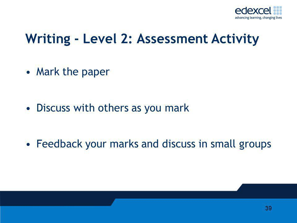 39 Writing - Level 2: Assessment Activity Mark the paper Discuss with others as you mark Feedback your marks and discuss in small groups