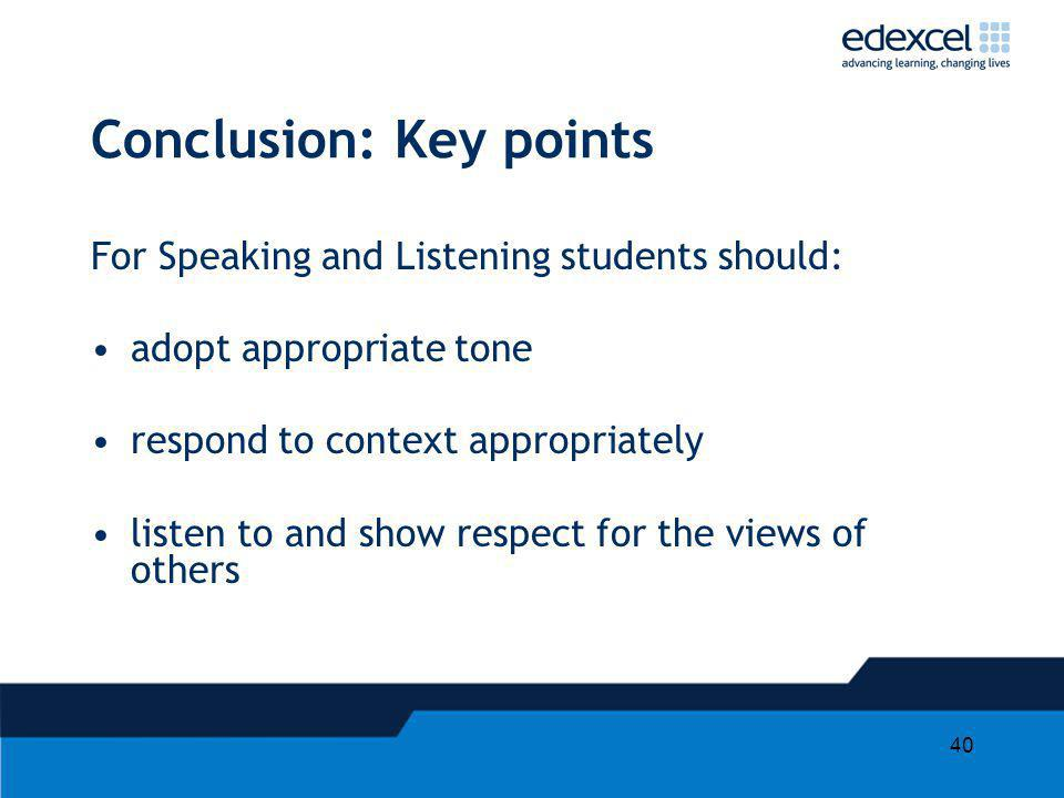 40 Conclusion: Key points For Speaking and Listening students should: adopt appropriate tone respond to context appropriately listen to and show respe