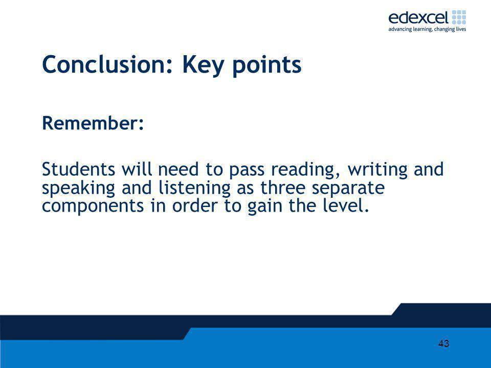 43 Conclusion: Key points Remember: Students will need to pass reading, writing and speaking and listening as three separate components in order to ga
