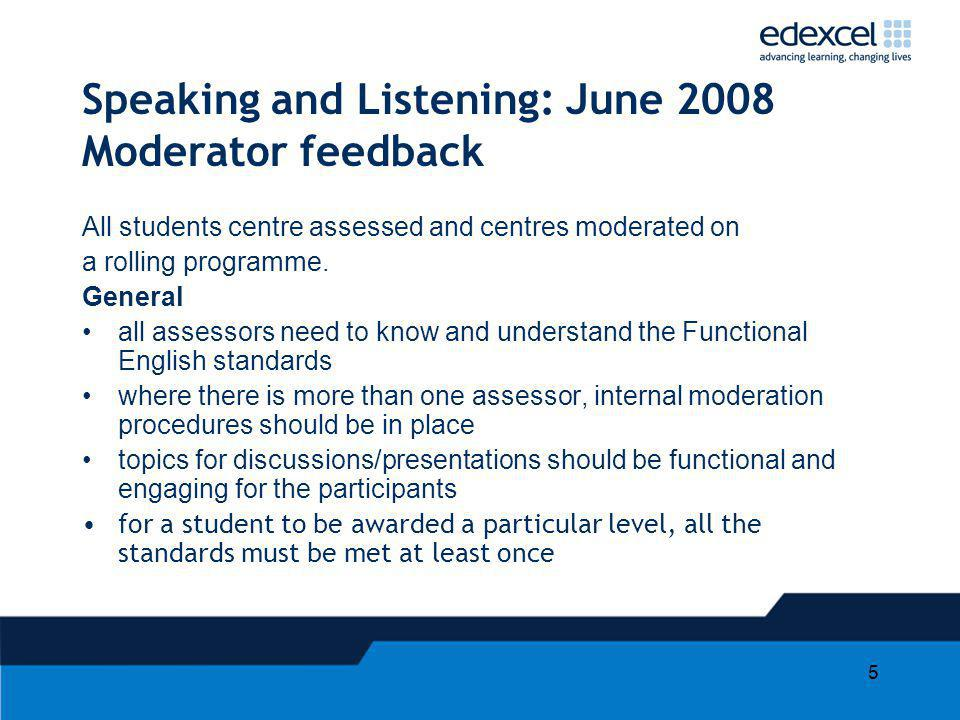 5 Speaking and Listening: June 2008 Moderator feedback All students centre assessed and centres moderated on a rolling programme. General all assessor