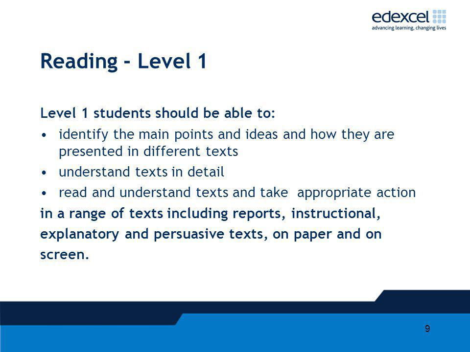 9 Reading - Level 1 Level 1 students should be able to: identify the main points and ideas and how they are presented in different texts understand texts in detail read and understand texts and take appropriate action in a range of texts including reports, instructional, explanatory and persuasive texts, on paper and on screen.