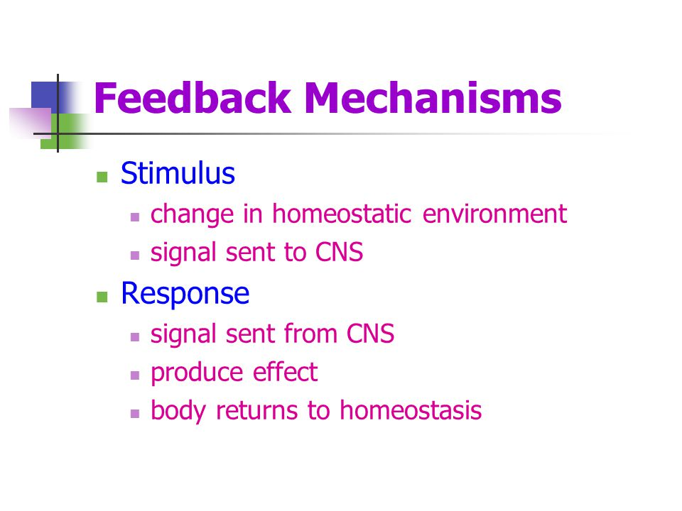 Feedback Mechanisms Stimulus change in homeostatic environment signal sent to CNS Response signal sent from CNS produce effect body returns to homeost