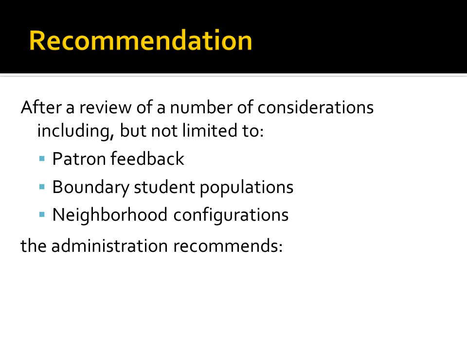 After a review of a number of considerations including, but not limited to: Patron feedback Boundary student populations Neighborhood configurations the administration recommends: