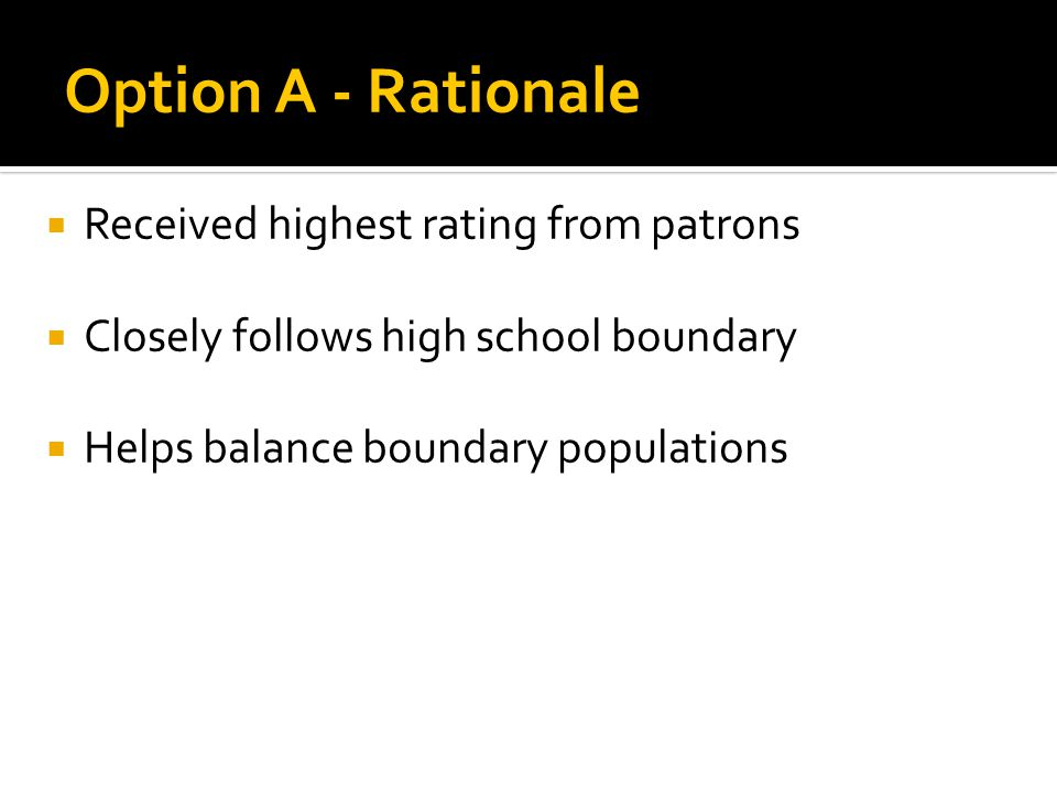 Received highest rating from patrons Closely follows high school boundary Helps balance boundary populations Option A - Rationale