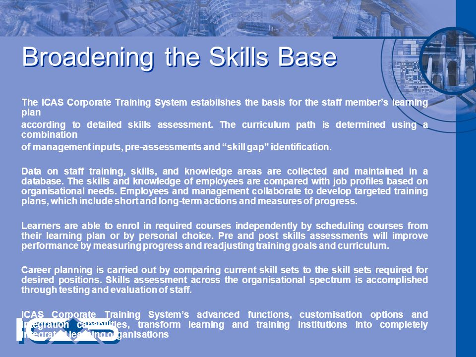 Broadening the Skills Base The ICAS Corporate Training System establishes the basis for the staff members learning plan according to detailed skills assessment.