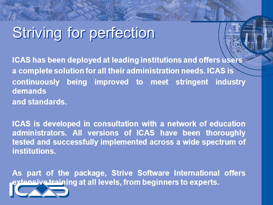 Striving for perfection ICAS has been deployed at leading institutions and offers users a complete solution for all their administration needs.