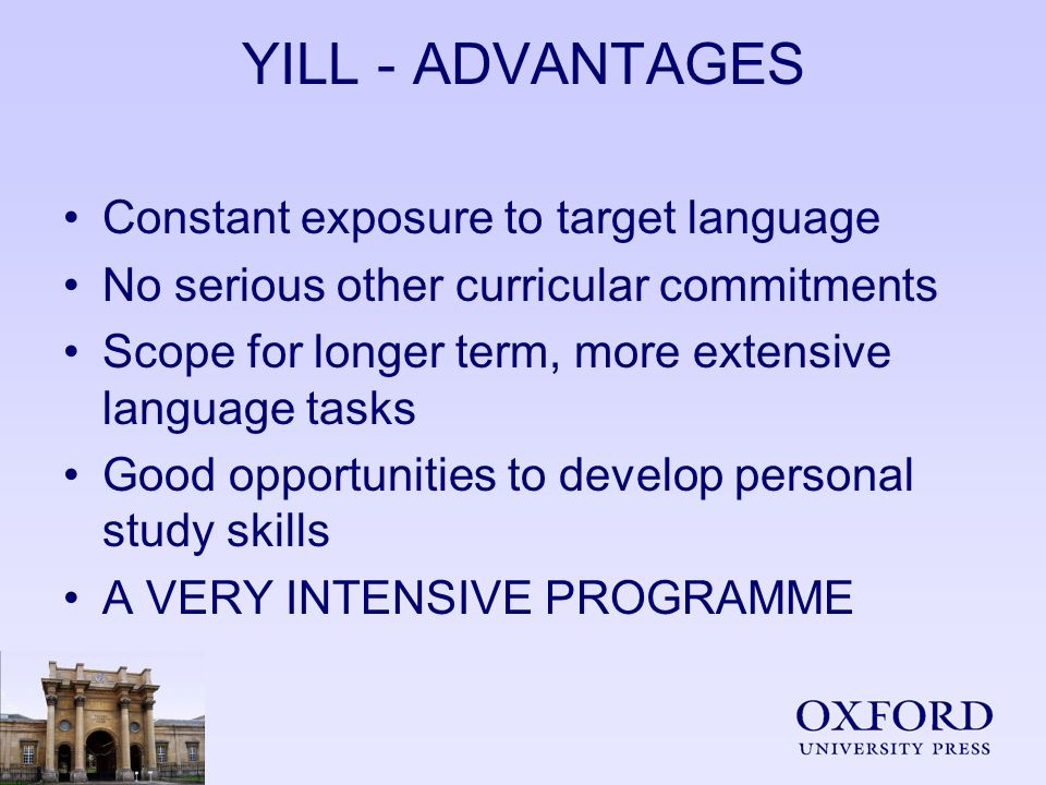 YILL - ADVANTAGES Constant exposure to target language No serious other curricular commitments Scope for longer term, more extensive language tasks Good opportunities to develop personal study skills A VERY INTENSIVE PROGRAMME