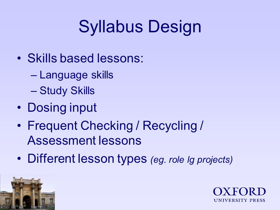 Syllabus Design Skills based lessons: –Language skills –Study Skills Dosing input Frequent Checking / Recycling / Assessment lessons Different lesson types (eg.
