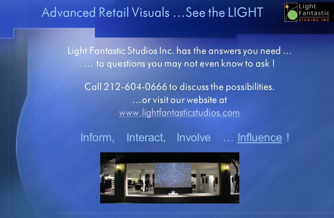 Advanced Retail Visuals …See the LIGHT Light Fantastic Studios Inc. has the answers you need... … to questions you may not even know to ask ! Call 212