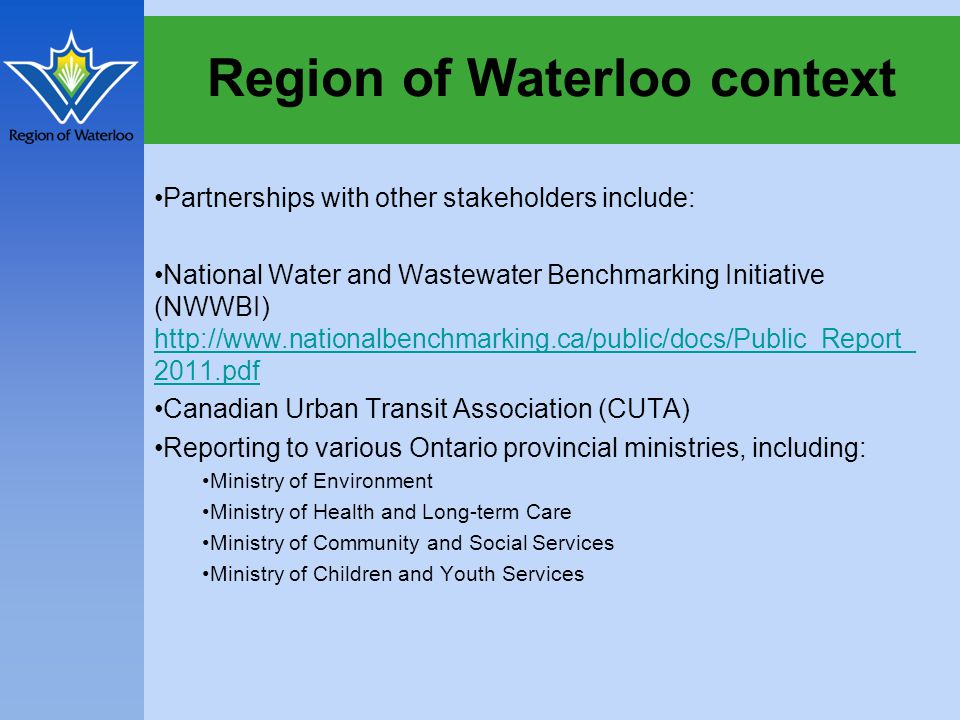 Region of Waterloo context Partnerships with other stakeholders include: National Water and Wastewater Benchmarking Initiative (NWWBI) http://www.nationalbenchmarking.ca/public/docs/Public_Report_ 2011.pdf http://www.nationalbenchmarking.ca/public/docs/Public_Report_ 2011.pdf Canadian Urban Transit Association (CUTA) Reporting to various Ontario provincial ministries, including: Ministry of Environment Ministry of Health and Long-term Care Ministry of Community and Social Services Ministry of Children and Youth Services