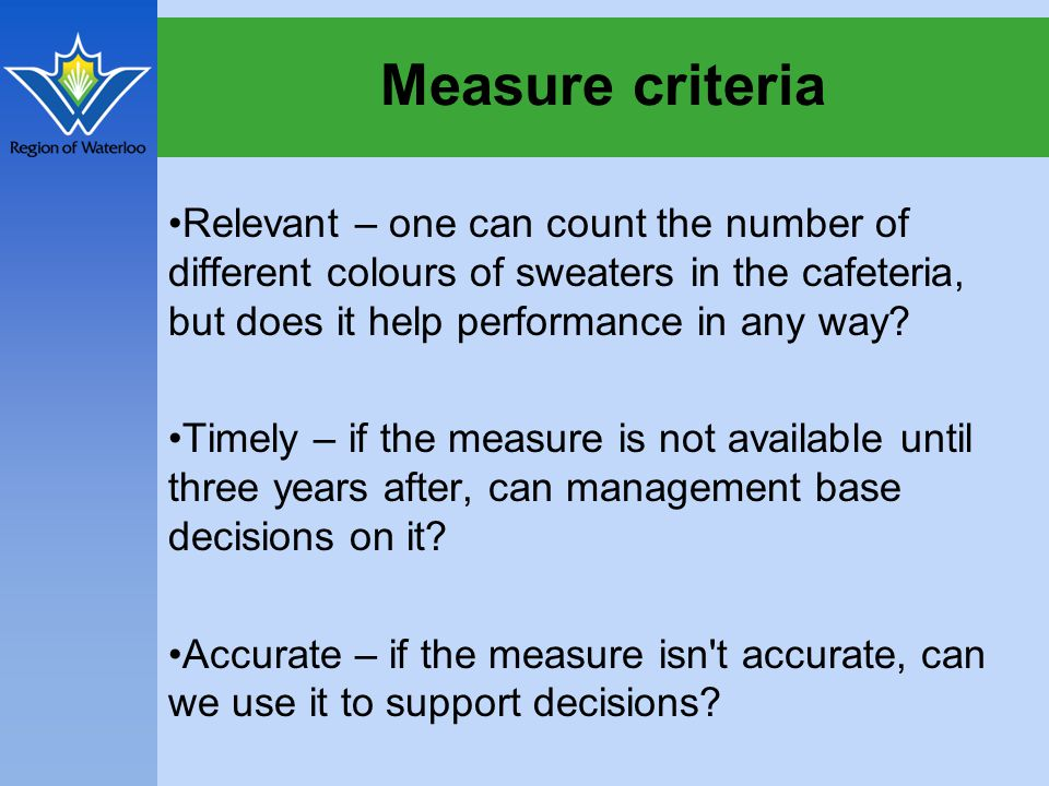 Measure criteria Relevant – one can count the number of different colours of sweaters in the cafeteria, but does it help performance in any way.