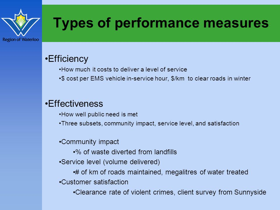 Types of performance measures Efficiency How much it costs to deliver a level of service $ cost per EMS vehicle in-service hour, $/km to clear roads in winter Effectiveness How well public need is met Three subsets, community impact, service level, and satisfaction Community impact % of waste diverted from landfills Service level (volume delivered) # of km of roads maintained, megalitres of water treated Customer satisfaction Clearance rate of violent crimes, client survey from Sunnyside