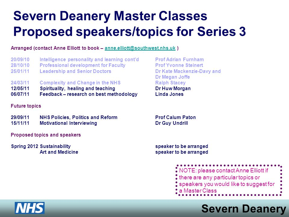 Severn Deanery Severn Deanery Master Classes Proposed speakers/topics for Series 3 Arranged (contact Anne Elliott to book – anne.elliott@southwest.nhs.uk )anne.elliott@southwest.nhs.uk 20/09/10 Intelligence personality and learning contdProf Adrian Furnham 28/10/10 Professional development for FacultyProf Yvonne Steinert 25/01/11Leadership and Senior DoctorsDr Kate Mackenzie-Davy and Dr Megan Joffe 24/03/11Complexity and Change in the NHSRalph Stacey 12/05/11 Spirituality, healing and teachingDr Huw Morgan 06/07/11Feedback – research on best methodologyLinda Jones Future topics 29/09/11NHS Policies, Politics and ReformProf Calum Paton 15/11/11Motivational InterviewingDr Guy Undrill Proposed topics and speakers Spring 2012Sustainabilityspeaker to be arranged Art and Medicinespeaker to be arranged NOTE: please contact Anne Elliott if there are any particular topics or speakers you would like to suggest for a Master Class