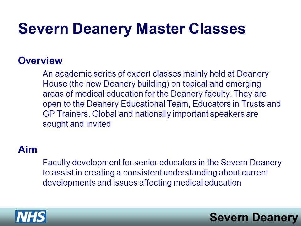 Severn Deanery Severn Deanery Master Classes Overview An academic series of expert classes mainly held at Deanery House (the new Deanery building) on topical and emerging areas of medical education for the Deanery faculty.