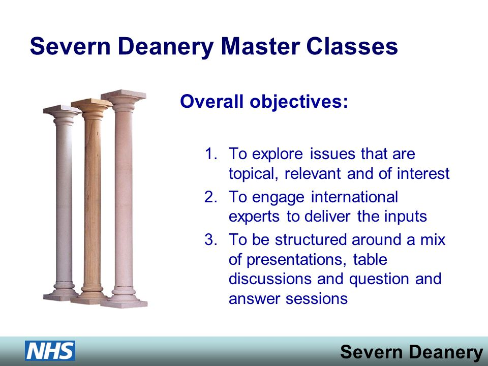 Severn Deanery Severn Deanery Master Classes Overall objectives: 1.To explore issues that are topical, relevant and of interest 2.To engage international experts to deliver the inputs 3.To be structured around a mix of presentations, table discussions and question and answer sessions