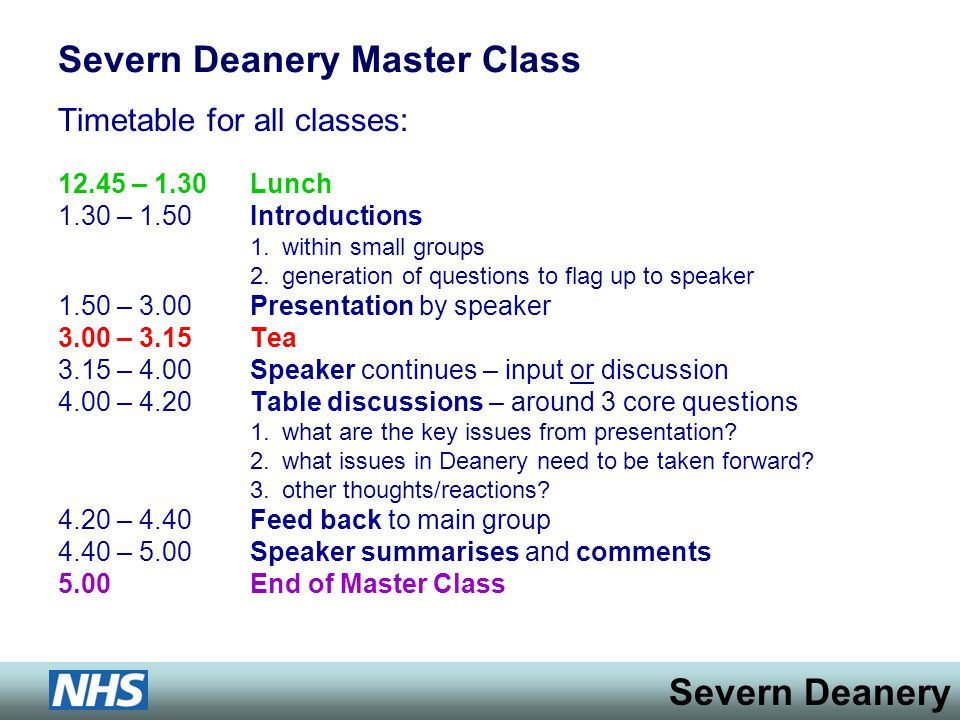 Severn Deanery Severn Deanery Master Class Timetable for all classes: 12.45 – 1.30 Lunch 1.30 – 1.50 Introductions 1.within small groups 2.generation of questions to flag up to speaker 1.50 – 3.00 Presentation by speaker 3.00 – 3.15Tea 3.15 – 4.00Speaker continues – input or discussion 4.00 – 4.20 Table discussions – around 3 core questions 1.what are the key issues from presentation.