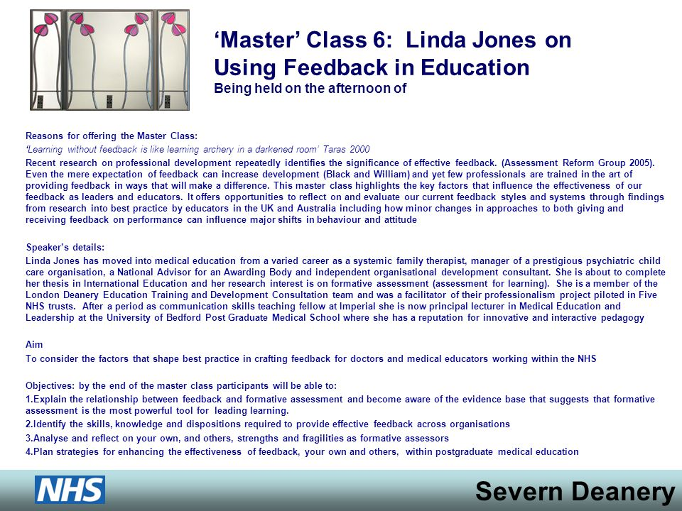 Severn Deanery Master Class 6: Linda Jones on Using Feedback in Education Being held on the afternoon of Reasons for offering the Master Class: Learning without feedback is like learning archery in a darkened room Taras 2000 Recent research on professional development repeatedly identifies the significance of effective feedback.