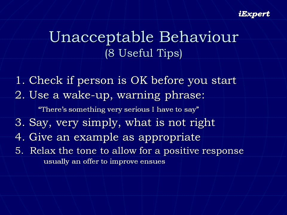 iExpert Unacceptable Behaviour (8 Useful Tips) 1. Check if person is OK before you start 2. Use a wake-up, warning phrase: Theres something very serio
