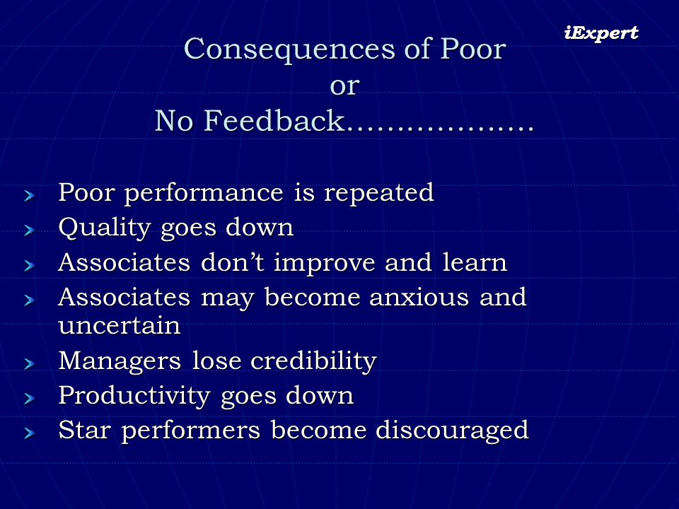iExpert Consequences of Poor or No Feedback………………. Poor performance is repeated Quality goes down Associates dont improve and learn Associates may bec