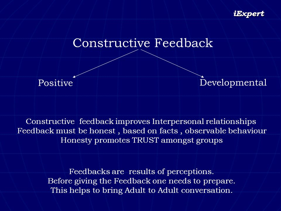 iExpert Constructive Feedback Positive Developmental Constructive feedback improves Interpersonal relationships Feedback must be honest, based on fact