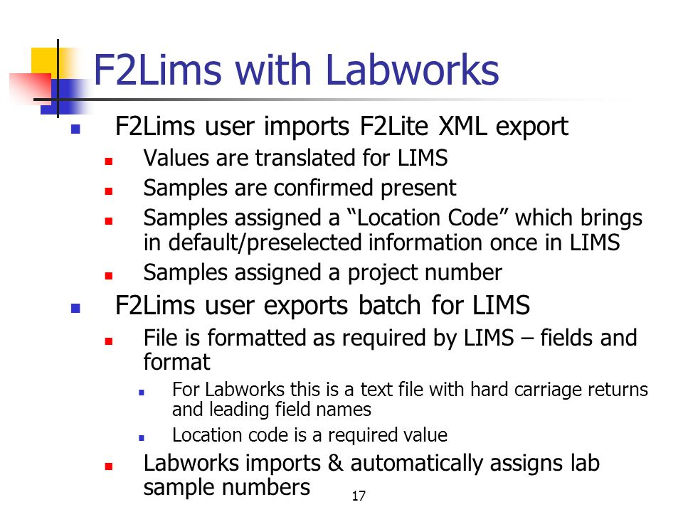 17 F2Lims with Labworks F2Lims user imports F2Lite XML export Values are translated for LIMS Samples are confirmed present Samples assigned a Location Code which brings in default/preselected information once in LIMS Samples assigned a project number F2Lims user exports batch for LIMS File is formatted as required by LIMS – fields and format For Labworks this is a text file with hard carriage returns and leading field names Location code is a required value Labworks imports & automatically assigns lab sample numbers