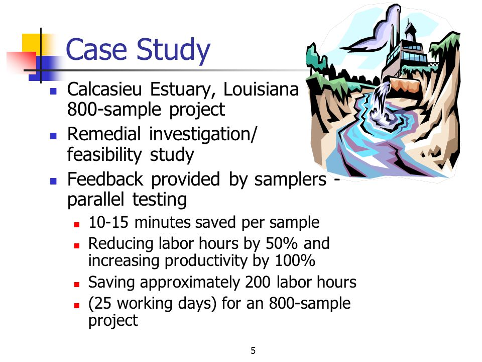 5 Case Study Calcasieu Estuary, Louisiana 800-sample project Remedial investigation/ feasibility study Feedback provided by samplers - parallel testing 10-15 minutes saved per sample Reducing labor hours by 50% and increasing productivity by 100% Saving approximately 200 labor hours (25 working days) for an 800-sample project