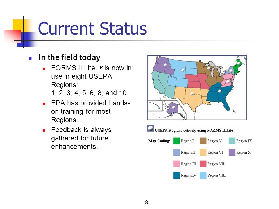 8 Current Status In the field today FORMS II Lite is now in use in eight USEPA Regions: 1, 2, 3, 4, 5, 6, 8, and 10.