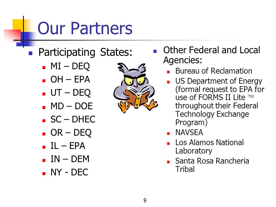 9 Our Partners Participating States: MI – DEQ OH – EPA UT – DEQ MD – DOE SC – DHEC OR – DEQ IL – EPA IN – DEM NY - DEC Other Federal and Local Agencies: Bureau of Reclamation US Department of Energy (formal request to EPA for use of FORMS II Lite throughout their Federal Technology Exchange Program) NAVSEA Los Alamos National Laboratory Santa Rosa Rancheria Tribal