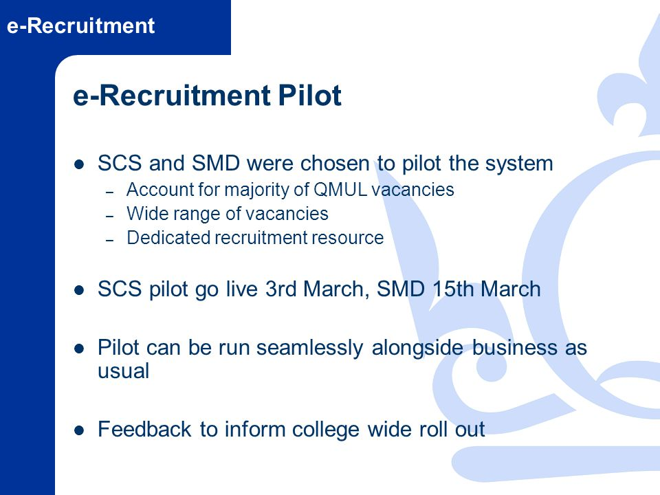 e-Recruitment e-Recruitment Pilot SCS and SMD were chosen to pilot the system – Account for majority of QMUL vacancies – Wide range of vacancies – Ded