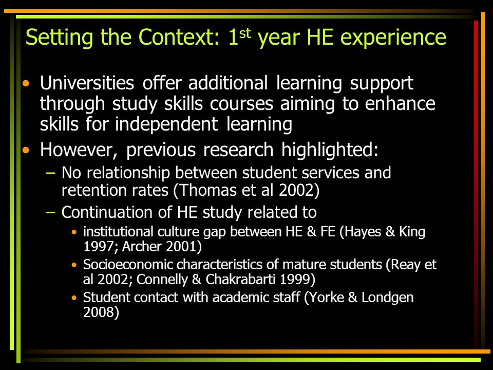 Setting the Context: 1 st year HE experience Universities offer additional learning support through study skills courses aiming to enhance skills for