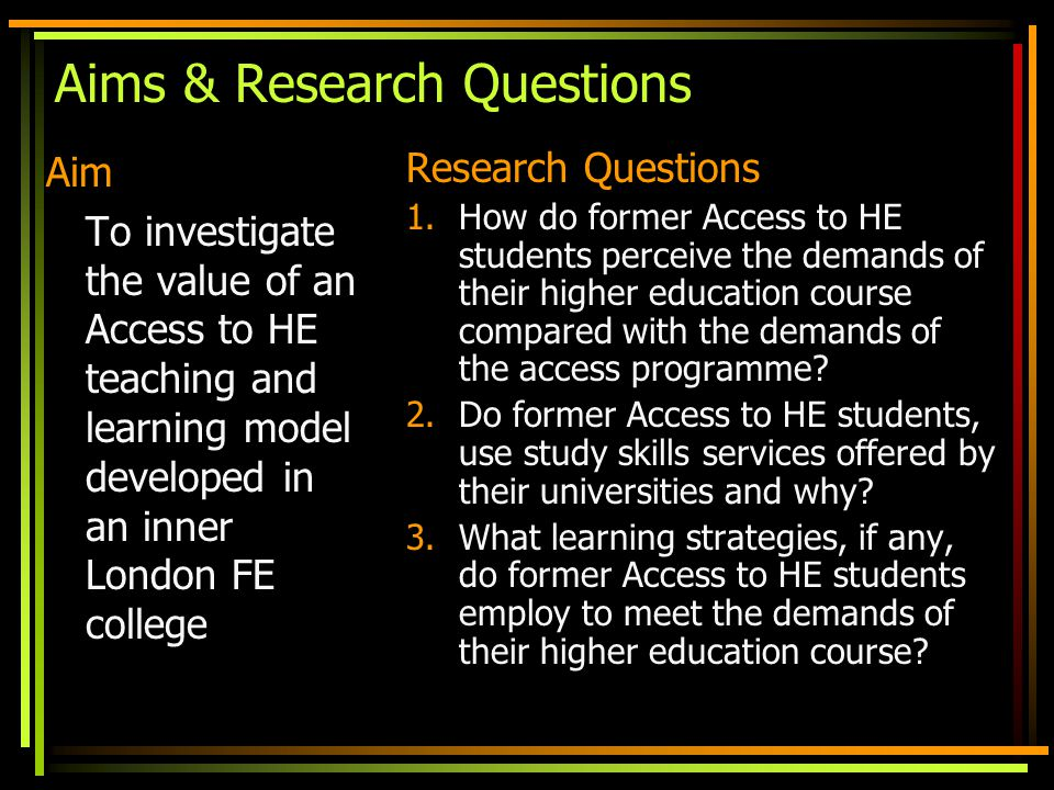 Aims & Research Questions Aim To investigate the value of an Access to HE teaching and learning model developed in an inner London FE college Research