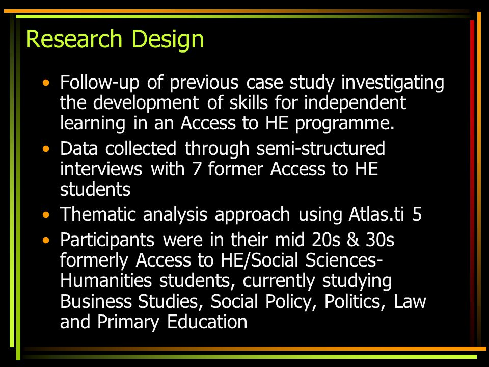Research Design Follow-up of previous case study investigating the development of skills for independent learning in an Access to HE programme.