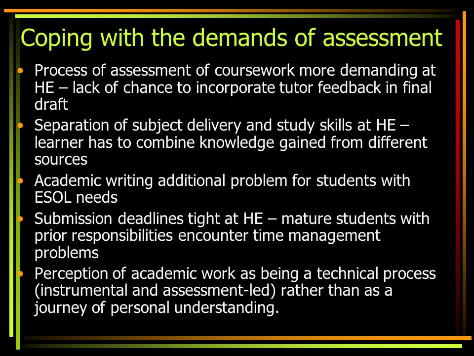 Coping with the demands of assessment Process of assessment of coursework more demanding at HE – lack of chance to incorporate tutor feedback in final