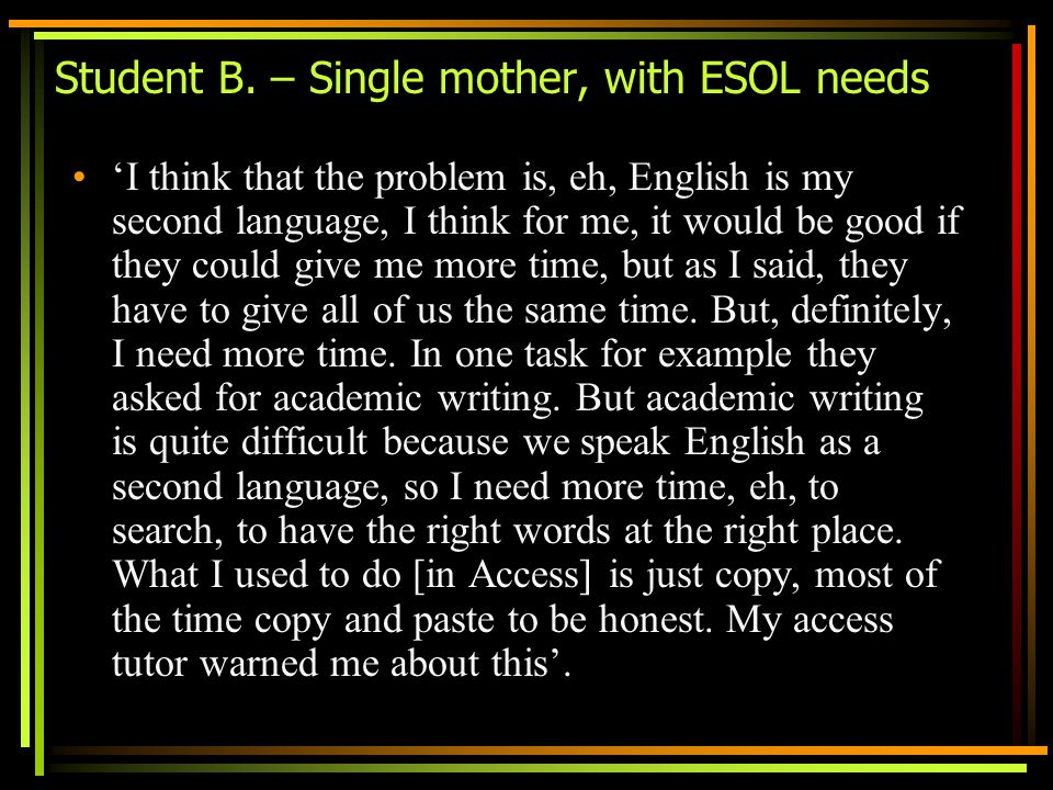 Student B. – Single mother, with ESOL needs I think that the problem is, eh, English is my second language, I think for me, it would be good if they c