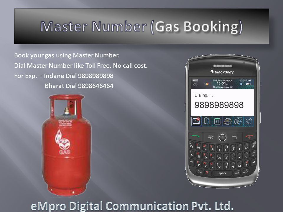 Book your gas using Master Number. Dial Master Number like Toll Free. No call cost. For Exp. – Indane Dial 9898989898 Bharat Dial 9898646464