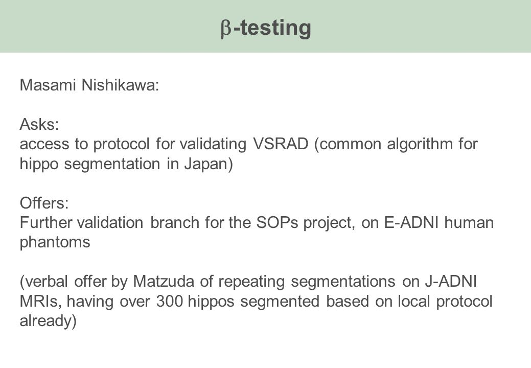 -testing Masami Nishikawa: Asks: access to protocol for validating VSRAD (common algorithm for hippo segmentation in Japan) Offers: Further validation branch for the SOPs project, on E-ADNI human phantoms (verbal offer by Matzuda of repeating segmentations on J-ADNI MRIs, having over 300 hippos segmented based on local protocol already)