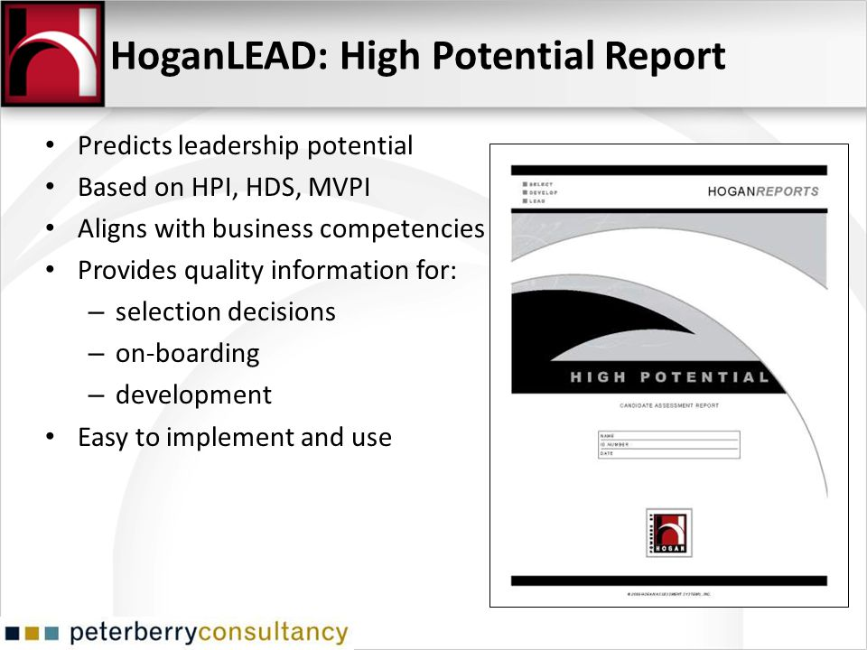 HoganLEAD: High Potential Report Predicts leadership potential Based on HPI, HDS, MVPI Aligns with business competencies Provides quality information