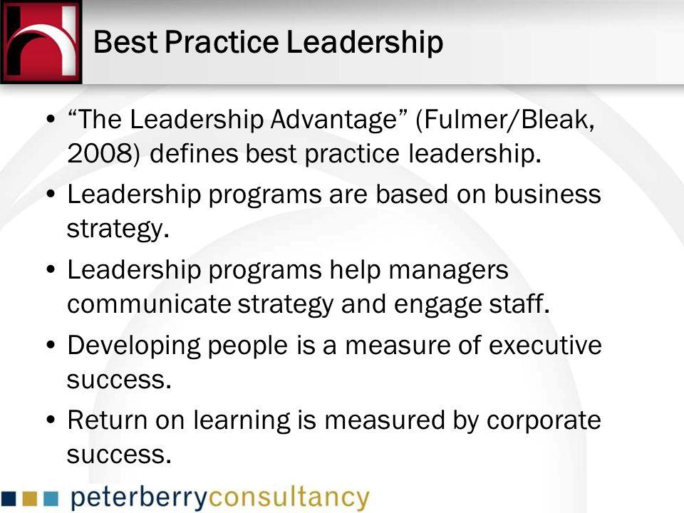 Best Practice Leadership The Leadership Advantage (Fulmer/Bleak, 2008) defines best practice leadership. Leadership programs are based on business str
