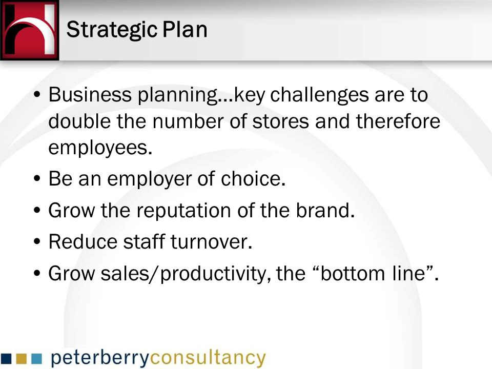 Business planning…key challenges are to double the number of stores and therefore employees. Be an employer of choice. Grow the reputation of the bran
