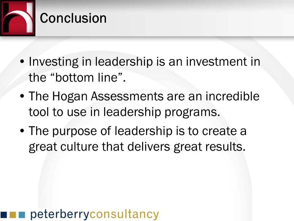 Conclusion Investing in leadership is an investment in the bottom line. The Hogan Assessments are an incredible tool to use in leadership programs. Th