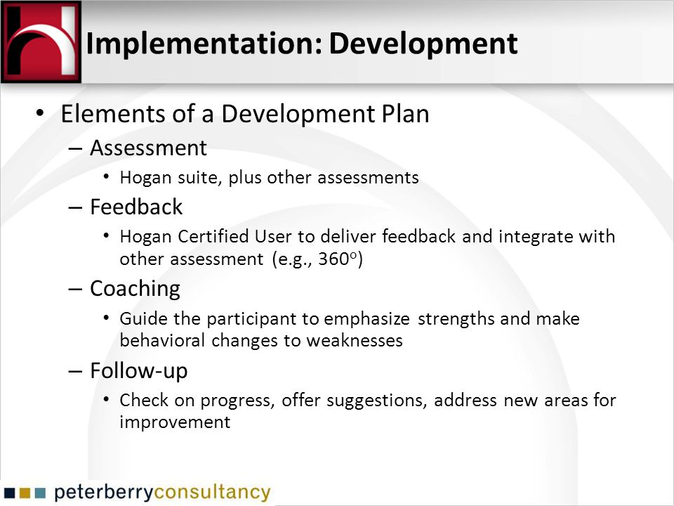Implementation: Development Elements of a Development Plan – Assessment Hogan suite, plus other assessments – Feedback Hogan Certified User to deliver