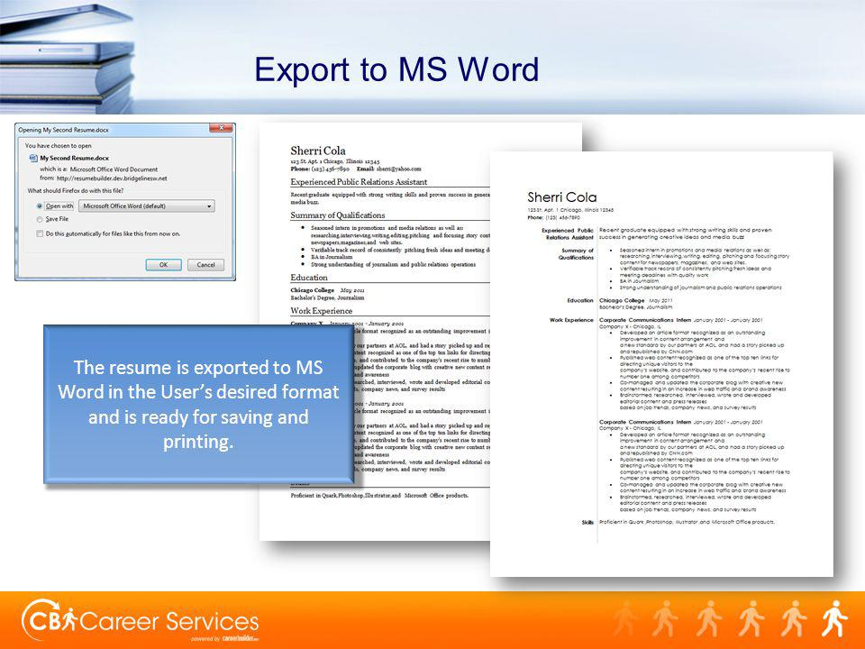 Export to MS Word The resume is exported to MS Word in the Users desired format and is ready for saving and printing.