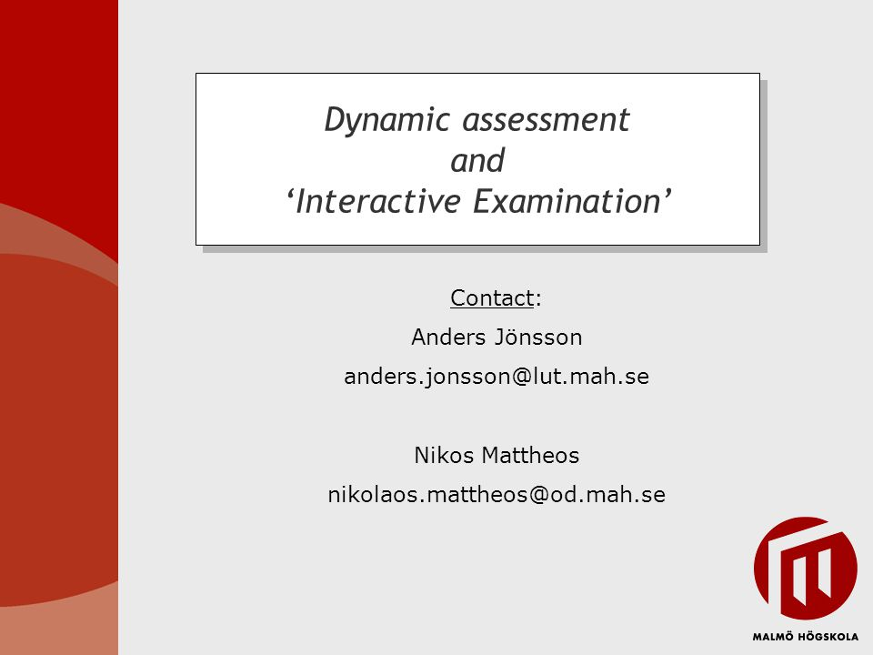 Contact: Anders Jönsson anders.jonsson@lut.mah.se Nikos Mattheos nikolaos.mattheos@od.mah.se Dynamic assessment and Interactive Examination