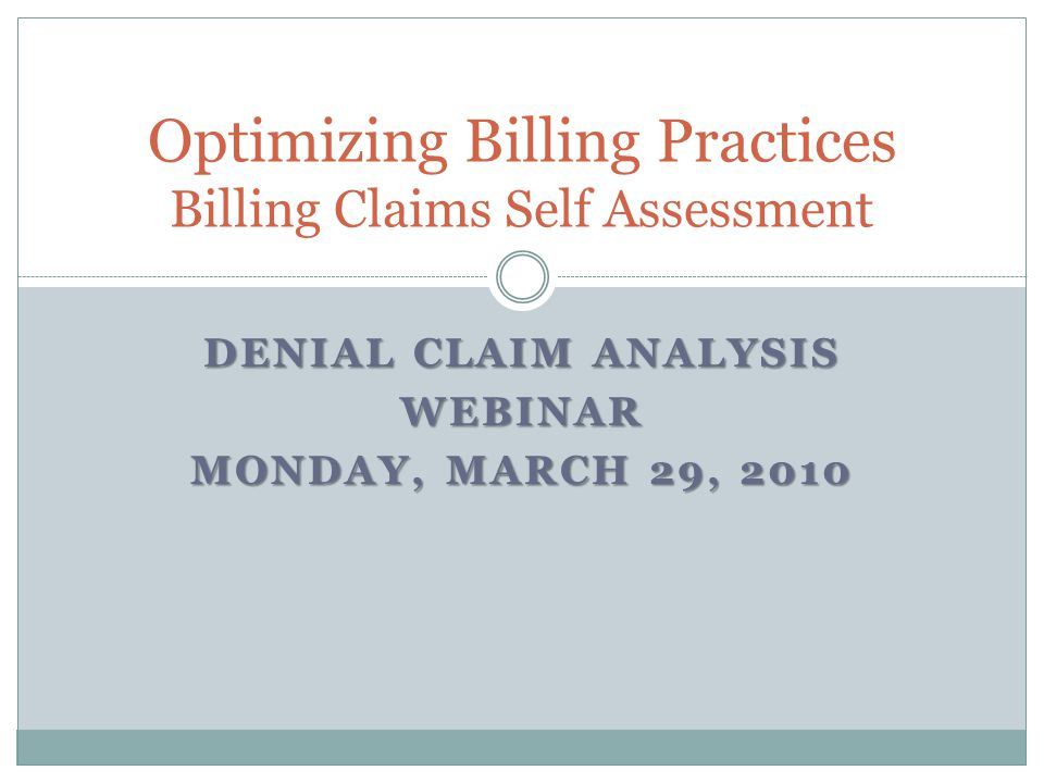 DENIAL CLAIM ANALYSIS WEBINAR MONDAY, MARCH 29, 2010 Optimizing Billing Practices Billing Claims Self Assessment