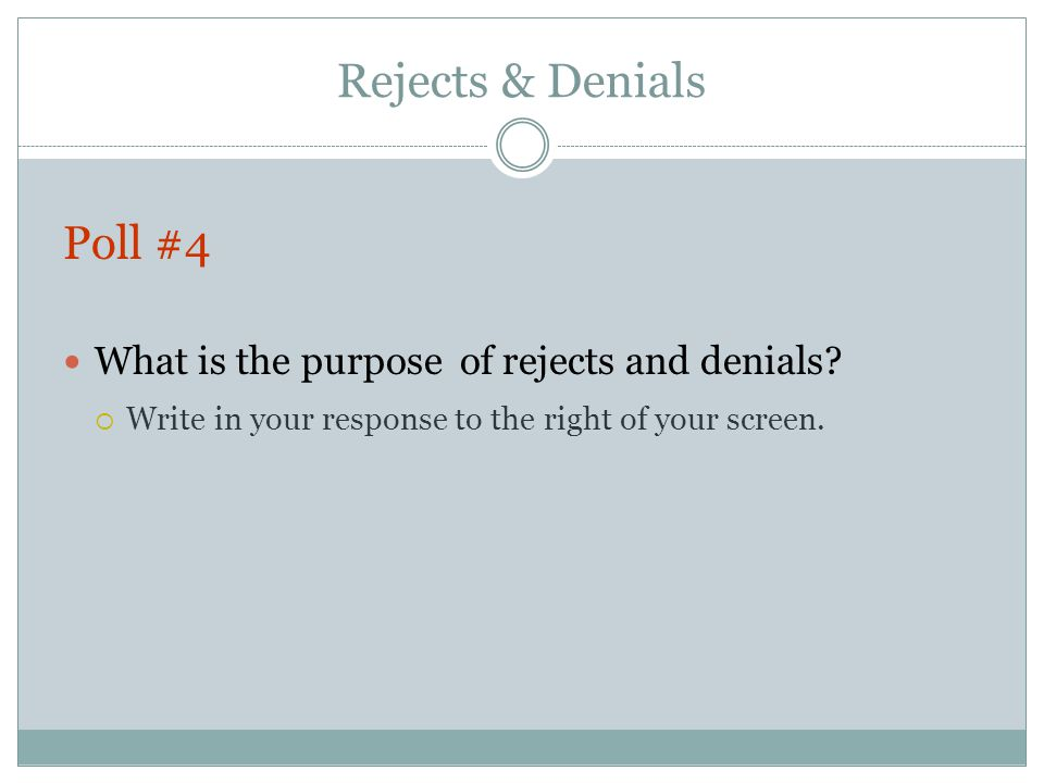Rejects & Denials Poll #4 What is the purpose of rejects and denials.