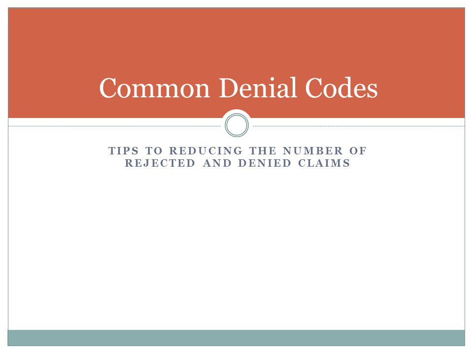 TIPS TO REDUCING THE NUMBER OF REJECTED AND DENIED CLAIMS Common Denial Codes
