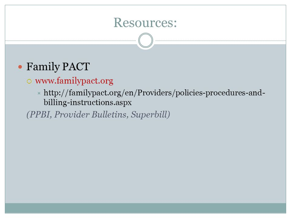 Resources: Family PACT www.familypact.org http://familypact.org/en/Providers/policies-procedures-and- billing-instructions.aspx (PPBI, Provider Bulletins, Superbill)