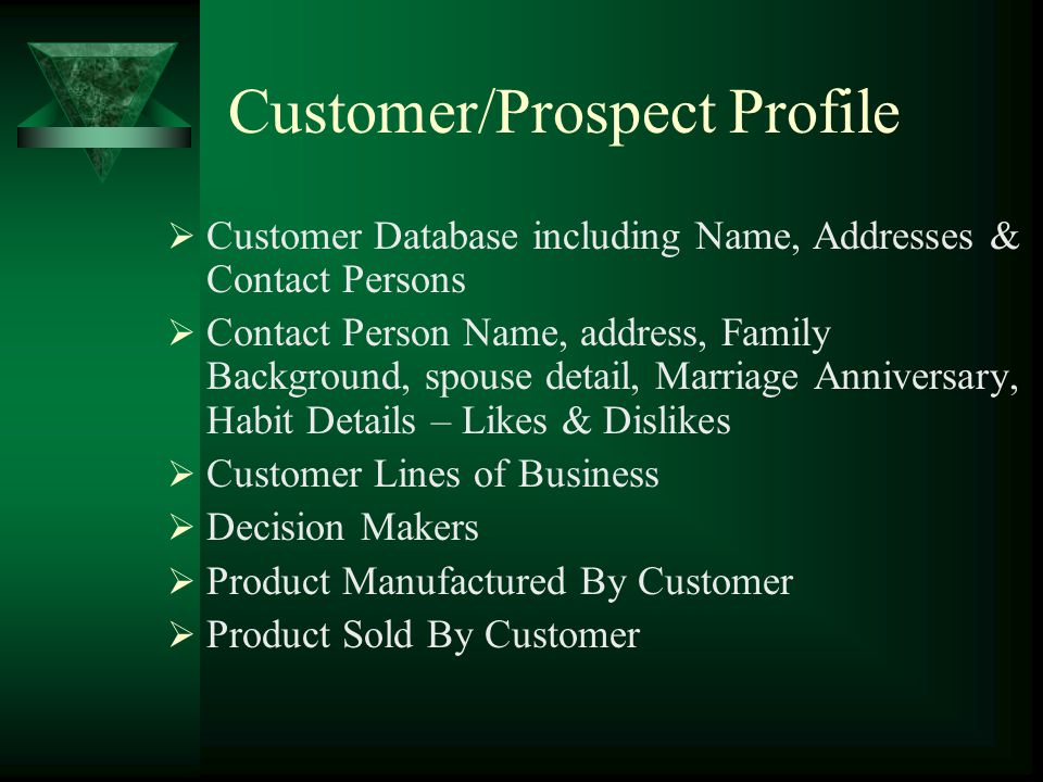 Customer/Prospect Profile Customer Database including Name, Addresses & Contact Persons Contact Person Name, address, Family Background, spouse detail, Marriage Anniversary, Habit Details – Likes & Dislikes Customer Lines of Business Decision Makers Product Manufactured By Customer Product Sold By Customer