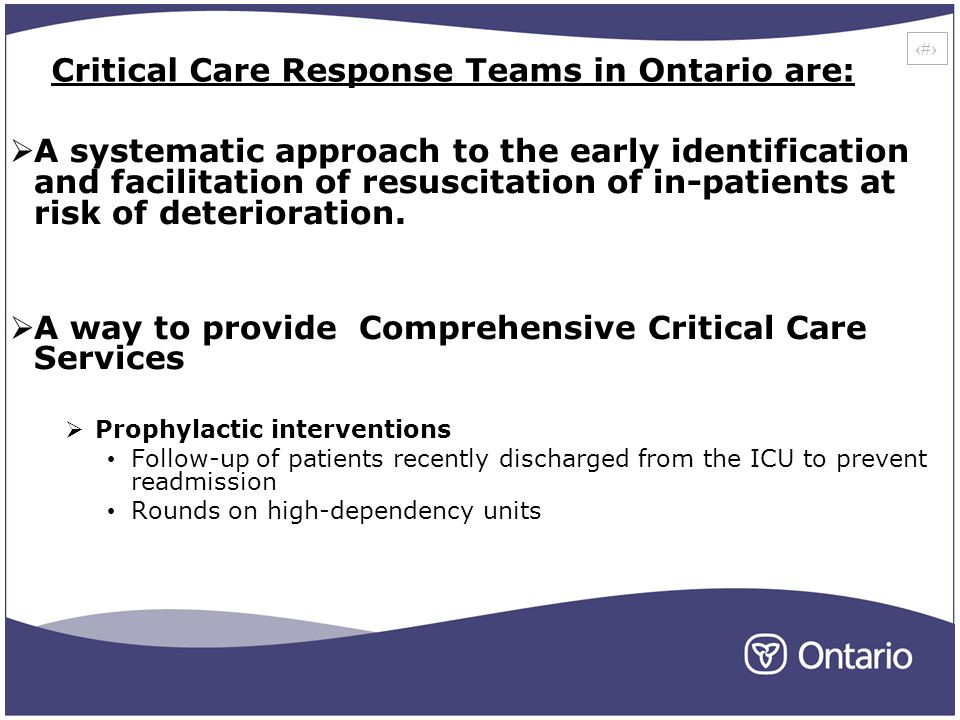 17 Critical Care Response Teams in Ontario are: A systematic approach to the early identification and facilitation of resuscitation of in-patients at risk of deterioration.