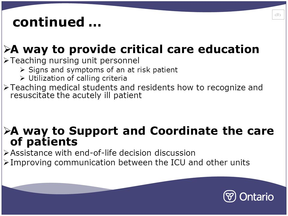 18 continued … A way to provide critical care education Teaching nursing unit personnel Signs and symptoms of an at risk patient Utilization of calling criteria Teaching medical students and residents how to recognize and resuscitate the acutely ill patient A way to Support and Coordinate the care of patients Assistance with end-of-life decision discussion Improving communication between the ICU and other units
